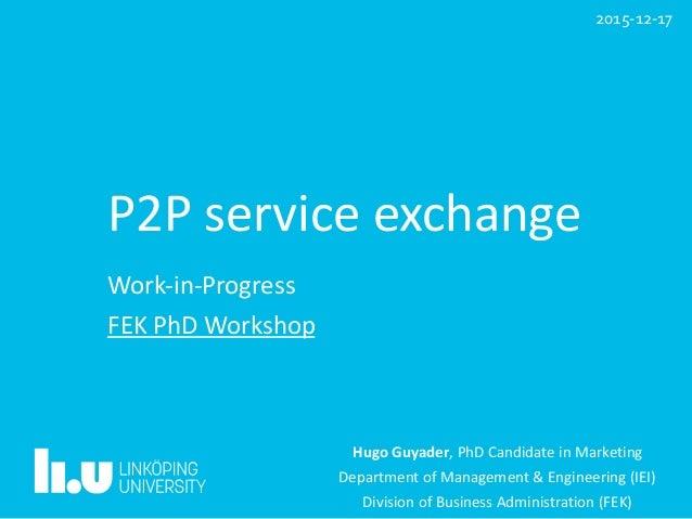 P2Pserviceexchange Work-in-Progress FEKPhDWorkshop HugoGuyader,PhDCandidateinMarketing DepartmentofManagement...
