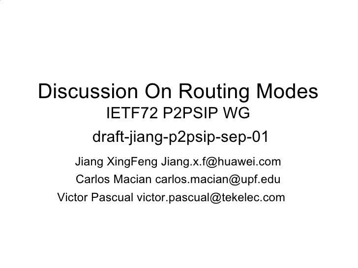 Discussion On Routing Modes IETF72 P2PSIP WG   draft-jiang-p2psip-sep-01 <ul><li>Jiang XingFeng Jiang.x.f@huawei.com </li>...