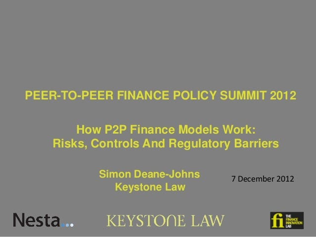 PEER-TO-PEER FINANCE POLICY SUMMIT 2012       How P2P Finance Models Work:   Risks, Controls And Regulatory Barriers      ...