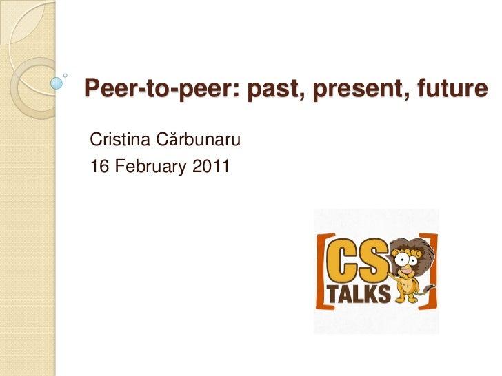 Peer-to-peer: past, present, futureCristina Cărbunaru16 February 2011