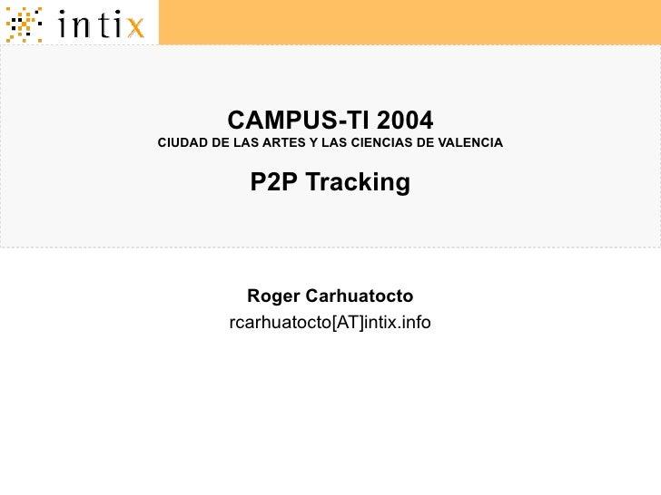CAMPUS-TI 2004 CIUDAD DE LAS ARTES Y LAS CIENCIAS DE VALENCIA P2P Tracking Roger Carhuatocto rcarhuatocto[AT]intix.info