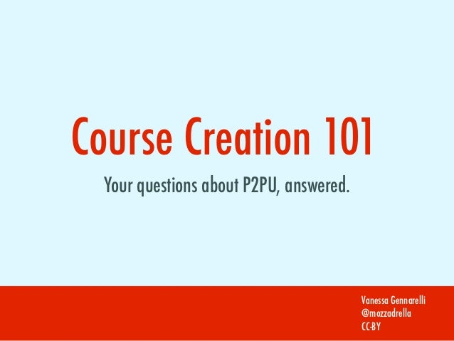 Course Creation 101  Your questions about P2PU, answered.                                         Vanessa Gennarelli      ...