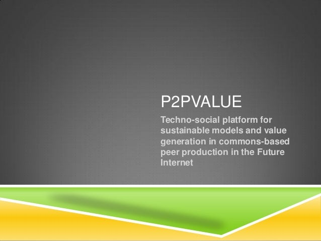 P2PVALUE Techno-social platform for sustainable models and value generation in commons-based peer production in the Future...