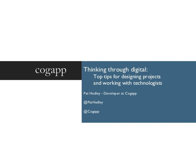 Thinking through digital: Top tips for designing projects and working with technologists Pat Hadley - Developer at Cogapp ...