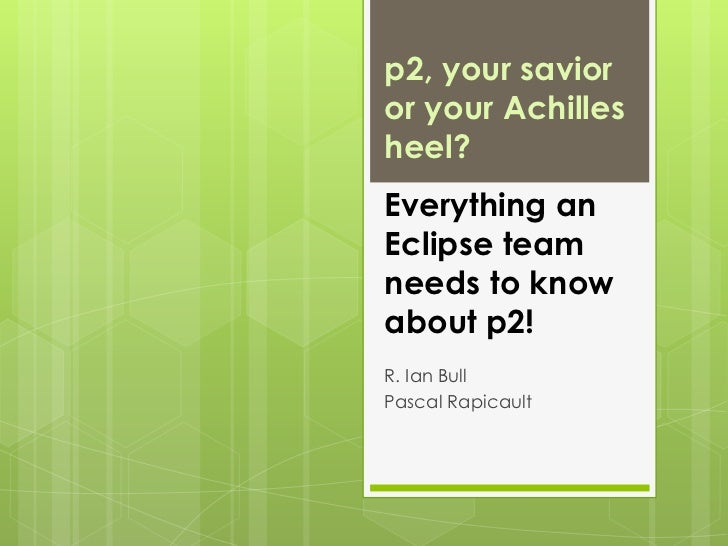 p2, your savior or your Achilles heel? Everything an Eclipse team needs to know about p2!<br />R. Ian Bull<br />Pascal Rap...