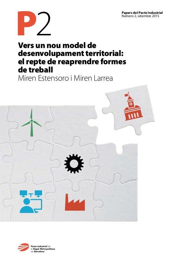 P2 Papers del Pacte Industrial Número 2, setembre 2015 Vers un nou model de desenvolupament territorial: el repte de reapr...