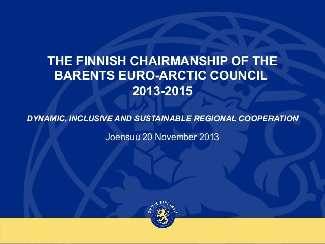 THE FINNISH CHAIRMANSHIP OF THE BARENTS EURO-ARCTIC COUNCIL 2013-2015 DYNAMIC, INCLUSIVE AND SUSTAINABLE REGIONAL COOPERAT...