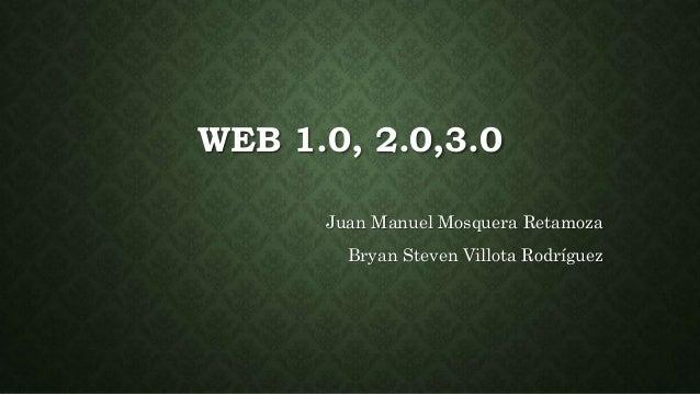 WEB 1.0, 2.0,3.0 Juan Manuel Mosquera Retamoza Bryan Steven Villota Rodríguez