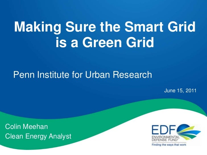 Making Sure the Smart Grid is a Green Grid<br />Penn Institute for Urban Research<br />June 15, 2011<br />Colin Meehan<br ...