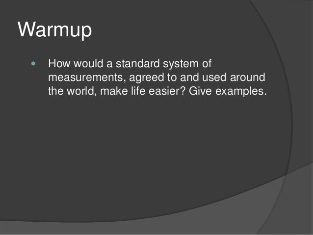 Warmup  How would a standard system of measurements, agreed to and used around the world, make life easier? Give examples.