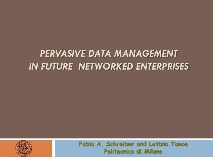 PERVASIVE DATA MANAGEMENTIN FUTURE NETWORKED ENTERPRISES         Fabio A. Schreiber and Letizia Tanca                 Poli...
