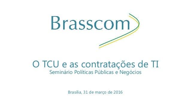 O TCU e as contratações de TI Seminário Políticas Públicas e Negócios Brasília, 31 de março de 2016