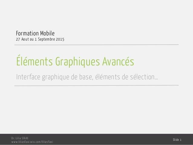 Éléments Graphiques Avancés Interface graphique de base, éléments de sélection… Formation Mobile 27 Aout au 1 Septembre 20...