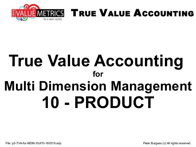 File: p3-TVA-for-MDM-10of10-160319.odp Peter Burgess (c) All rights reserved True Value Accounting for Multi Dimension Man...