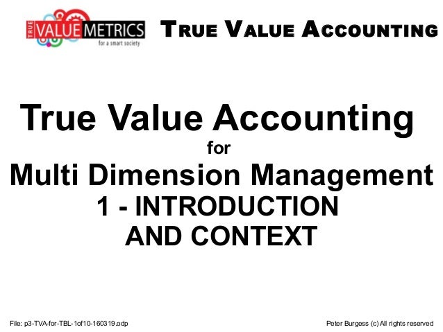 File: p3-TVA-for-TBL-1of10-160319.odp Peter Burgess (c) All rights reserved True Value Accounting for Multi Dimension Mana...