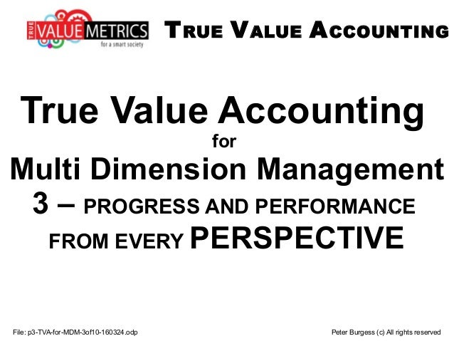 File: p3-TVA-for-MDM-3of10-160324.odp Peter Burgess (c) All rights reserved True Value Accounting for Multi Dimension Mana...