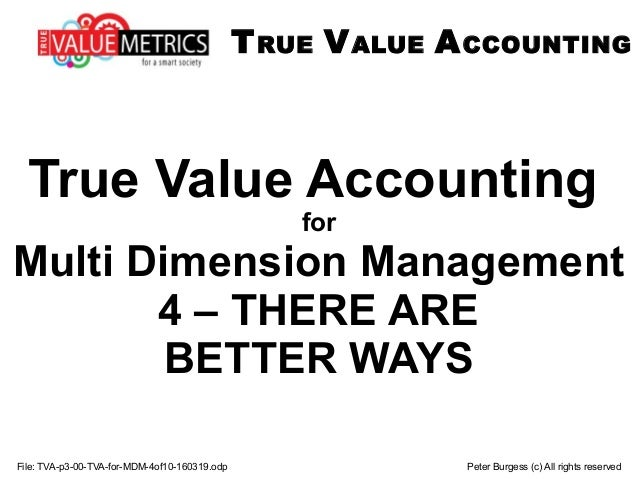 File: TVA-p3-00-TVA-for-MDM-4of10-160319.odp Peter Burgess (c) All rights reserved True Value Accounting for Multi Dimensi...