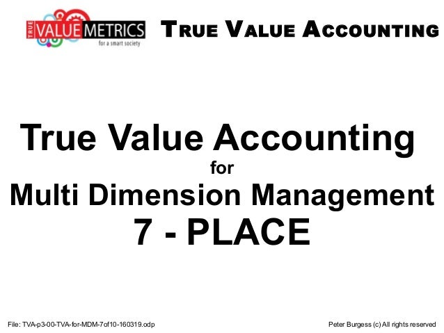 File: TVA-p3-00-TVA-for-MDM-7of10-160319.odp Peter Burgess (c) All rights reserved True Value Accounting for Multi Dimensi...