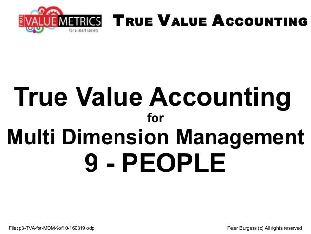 File: p3-TVA-for-MDM-9of10-160319.odp Peter Burgess (c) All rights reserved True Value Accounting for Multi Dimension Mana...