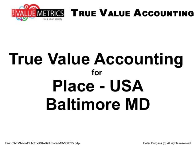 File: p3-TVA-for-PLACE-USA-Baltimore-MD-160325.odp Peter Burgess (c) All rights reserved True Value Accounting for Place -...