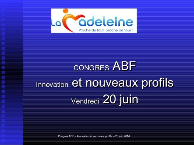 Congrès ABF – Innovation et nouveaux profils – 20 juin 2014 CONGRESCONGRES ABFABF InnovationInnovation et nouveaux profils...