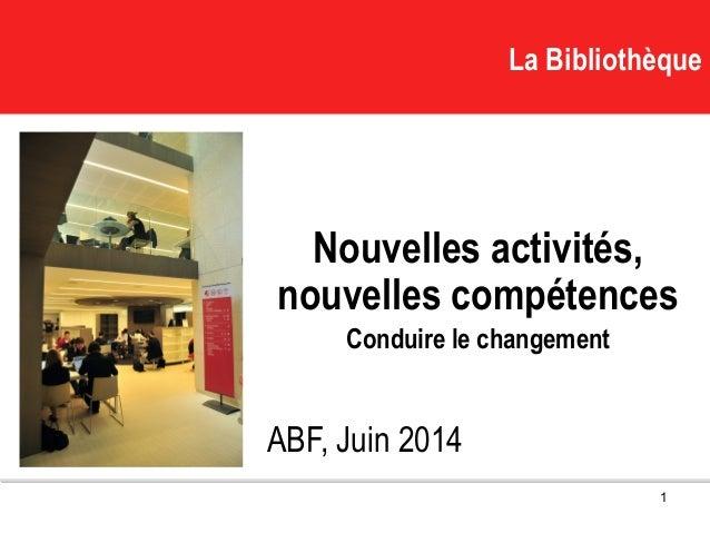 La BibliothèqueLa Bibliothèque Nouvelles activités, nouvelles compétences Conduire le changement ABF, Juin 2014 1