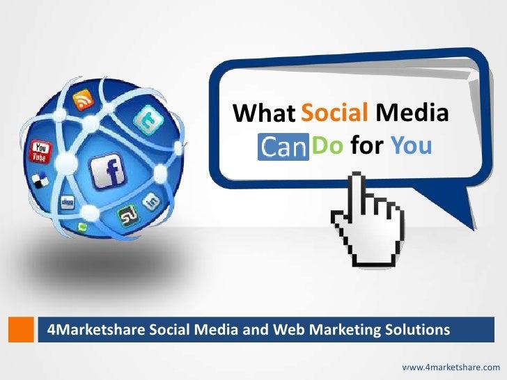 What Social Media                                     Do for You       4Marketshare Social Media and Web Marketing Solutio...