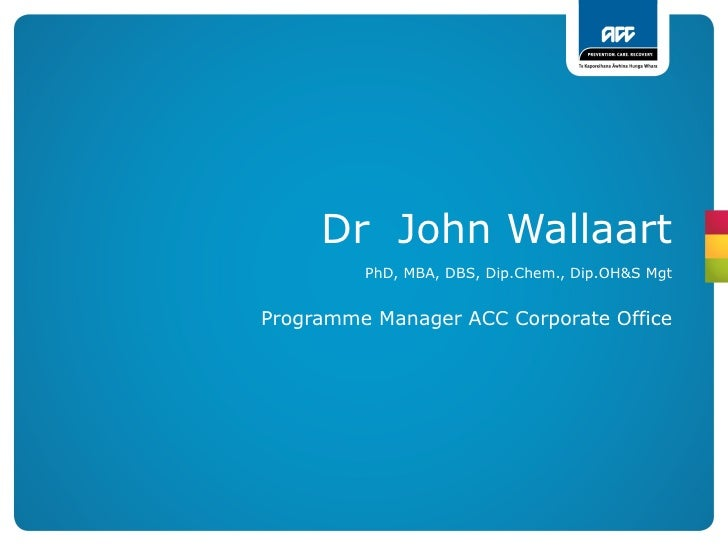 Dr John Wallaart         PhD, MBA, DBS, Dip.Chem., Dip.OH&S MgtProgramme Manager ACC Corporate Office
