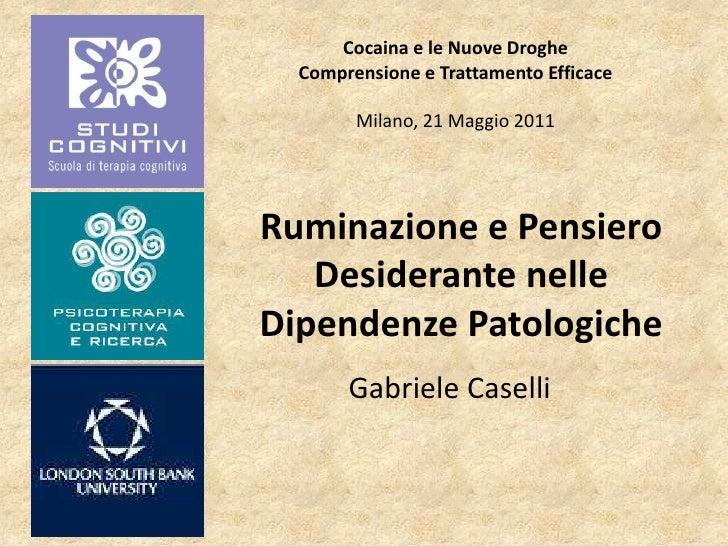 Cocaina e le Nuove Droghe  Comprensione e Trattamento Efficace        Milano, 21 Maggio 2011Ruminazione e Pensiero   Desid...