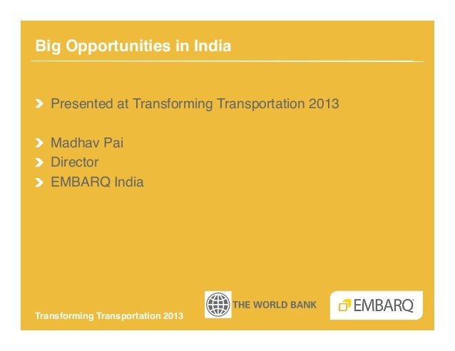Big Opportunities in India!!   Presented at Transforming Transportation 2013!! Madhav Pai!!   Director!!   EMBARQ India!Tr...
