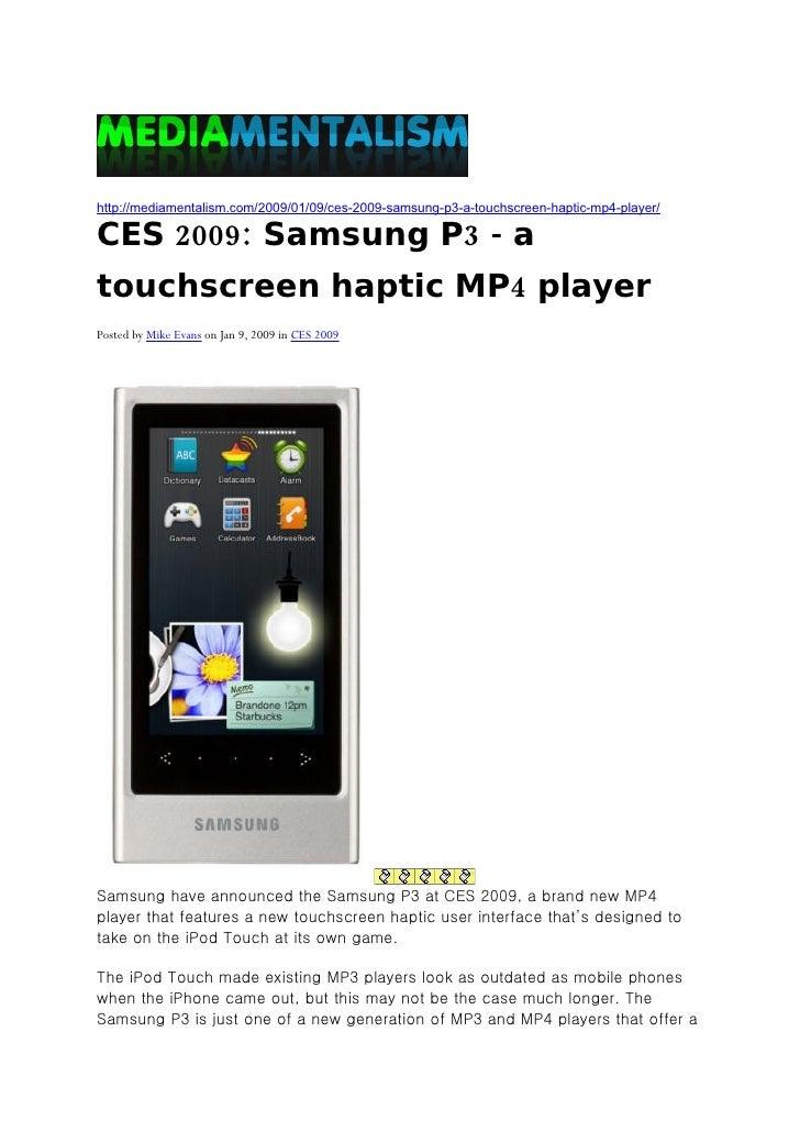 http://mediamentalism.com/2009/01/09/ces-2009-samsung-p3-a-touchscreen-haptic-mp4-player/  CES 2009: Samsung P3 - a touchs...