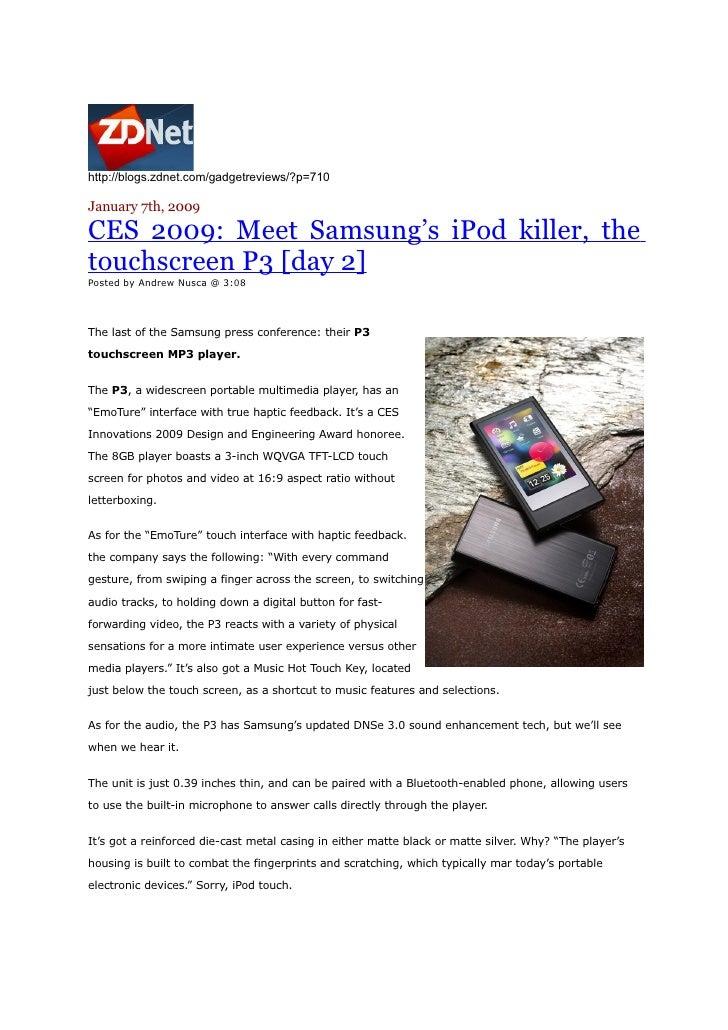 http://blogs.zdnet.com/gadgetreviews/?p=710  January 7th, 2009  CES 2009: Meet Samsung's iPod killer, the touchscreen P3 [...