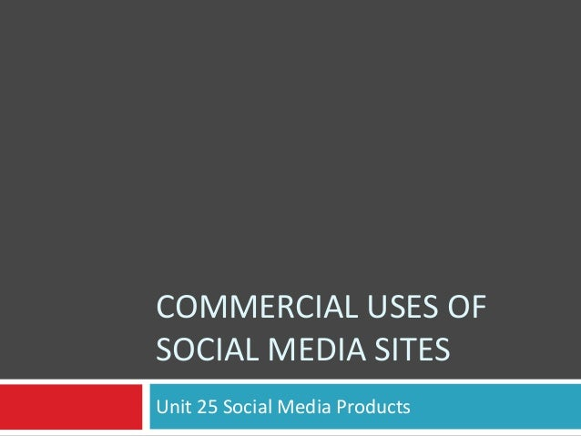 COMMERCIAL USES OF SOCIAL MEDIA SITES Unit 25 Social Media Products