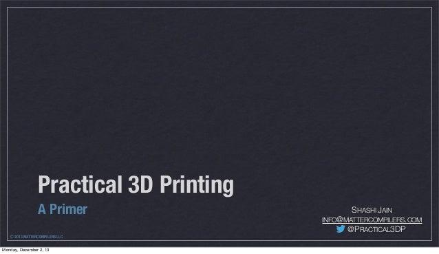 Practical 3D Printing A Primer Ⓒ 2013 MATTERCOMPILERS LLC Monday, December 2, 13  SHASHI JAIN INFO@MATTERCOMPILERS.COM  @P...