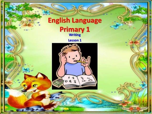 English LanguagePrimary 1WritingLesson 1Thursday, June 13, 2013
