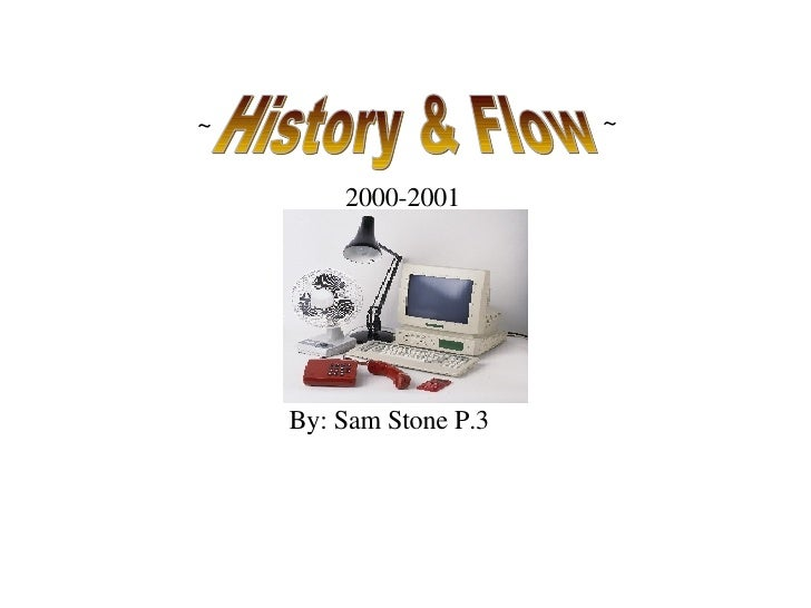 By: Sam Stone P.3 2000-2001 History & Flow ~ ~
