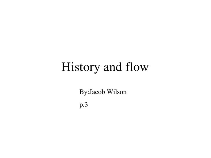 History and flow By:Jacob Wilson p.3