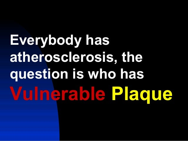 Everybody has atherosclerosis, the question is who has Vulnerable Plaque
