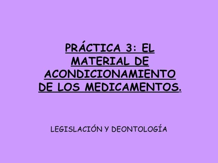 LEGISLACIÓN Y DEONTOLOGÍA PRÁCTICA 3: EL MATERIAL DE ACONDICIONAMIENTO DE LOS MEDICAMENTOS .