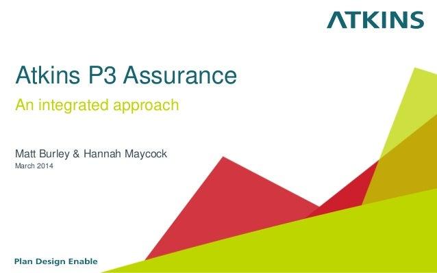 Atkins P3 Assurance An integrated approach Matt Burley & Hannah Maycock March 2014