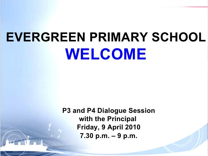P3 and P4 Dialogue Session with the Principal  Friday, 9 April 2010 7.30 p.m. – 9 p.m. EVERGREEN PRIMARY SCHOOL WELCOME