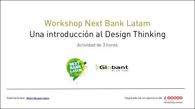 Workshop Next Bank Latam Una introducción al Design Thinking !  Actividad de 3 horas  Ilustraciones:  Martín Eduardo Hoare...