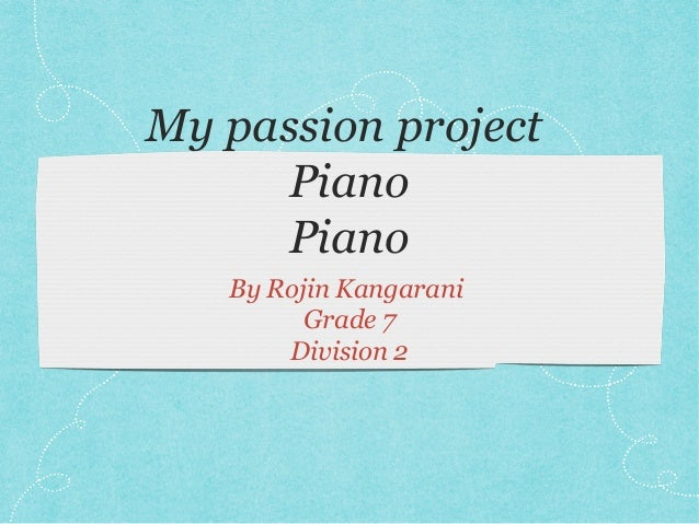 My passion project Piano Piano By Rojin Kangarani Grade 7 Division 2