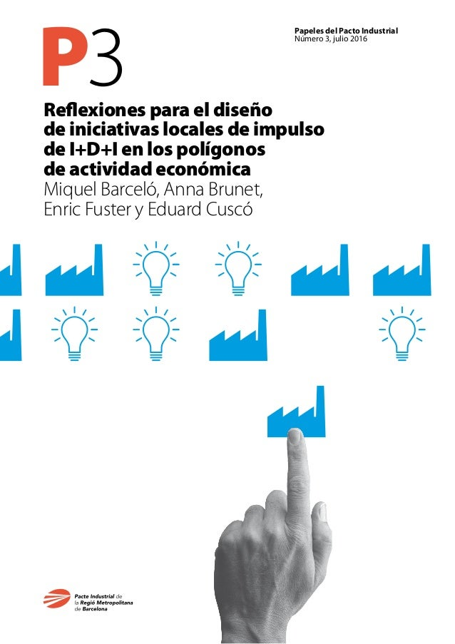 P3 Papeles del Pacto Industrial Número 3, julio 2016 Reflexiones para el diseño de iniciativas locales de impulso de I+D+I...
