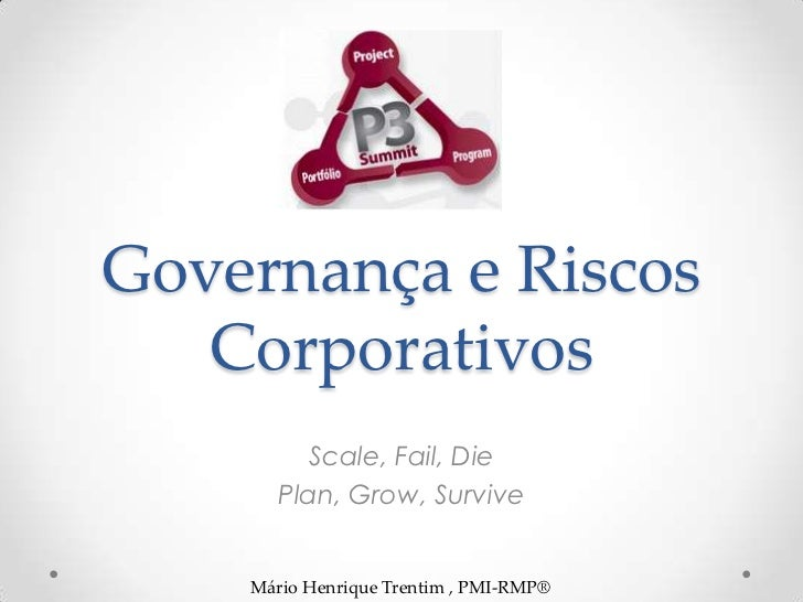 Governança e Riscos   Corporativos          Scale, Fail, Die       Plan, Grow, Survive    Mário Henrique Trentim , PMI-RMP®
