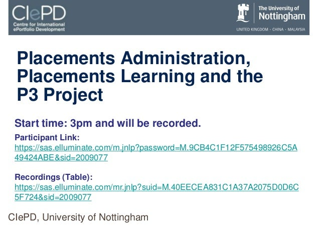 Placements Administration, Placements Learning and the P3 Project CIePD, University of Nottingham Start time: 3pm and will...