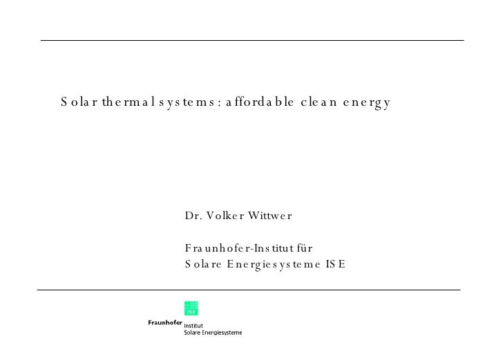 Dr. Volker Wittwer Fraunhofer-Institut für  Solare Energiesysteme ISE Solar thermal systems: affordable clean energy