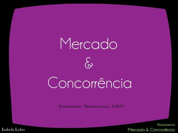 Mercado                   &               Concorrência                Treinamento Doisnovemeia 2/2010Isabela Lobo