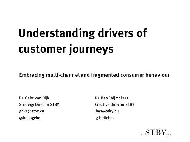 Understanding drivers ofcustomer journeysEmbracing multi-channel and fragmented consumer behaviourDr. Geke van Dijk       ...