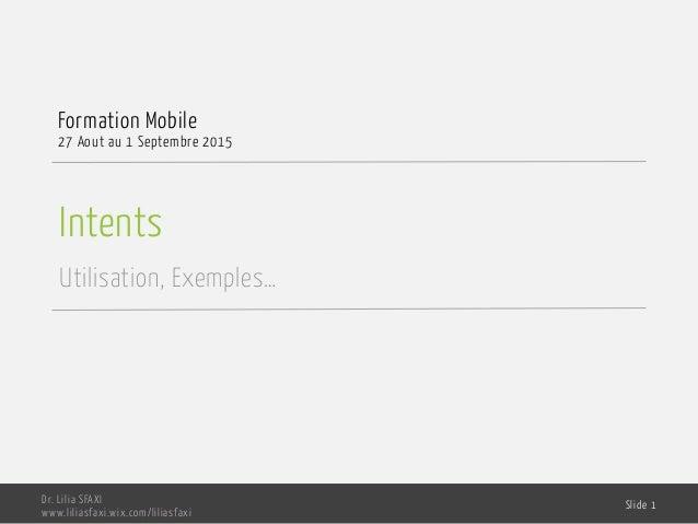 Intents Utilisation, Exemples… Formation Mobile 27 Aout au 1 Septembre 2015 Dr. Lilia SFAXI www.liliasfaxi.wix.com/liliasf...